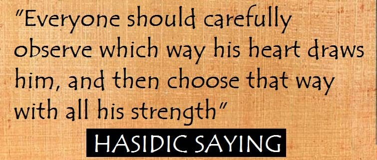 Everyone should carefully observe which way his heart draws him, and then choose that way with all his strength