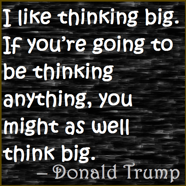 I like thinking big. If you're going to be thinking anything, you might as well think big