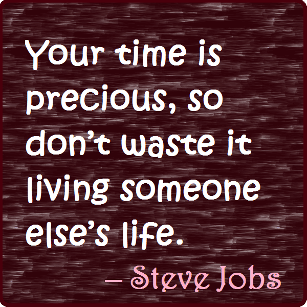 Your time is precious. Don't waste it living somebody else's life