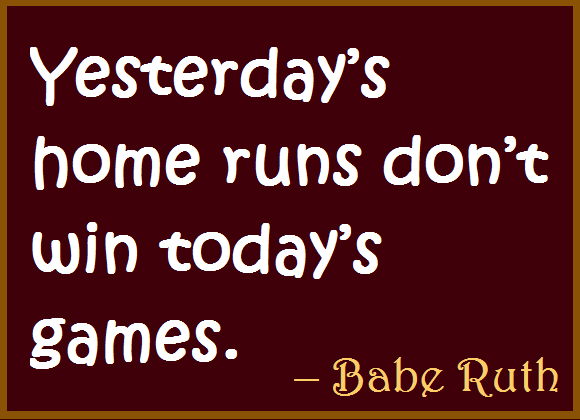 Yesterday's home runs don't win today's games
