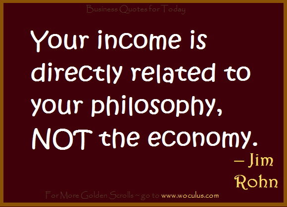 Your income is directly related to your philosophy, NOT the economy.