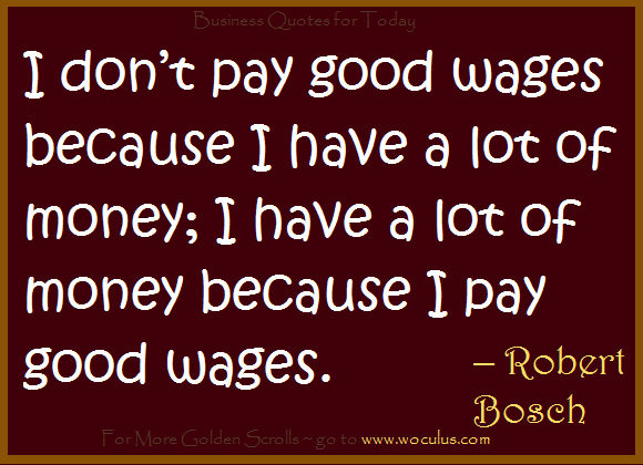 I don't pay good wages because I have a lot of money; I have a lot of money because I pay good wages