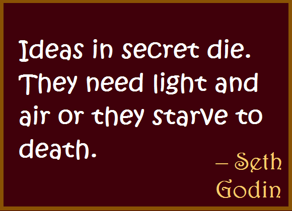 Ideas in secret die. They need light and air or they starve to death