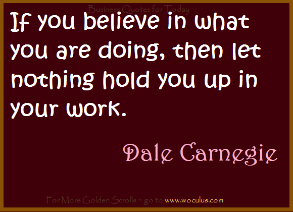 If you believe in what you are doing, then let nothing hold you up in your work.
