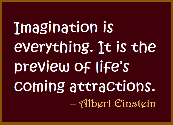 Imagination is everything. It is the preview of life's coming attractions