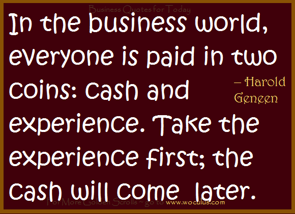 In the business world, everyone is paid in 2 different coins cash and experience. Take the experience first and cash will come later