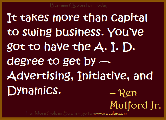 It takes more than capital to swing business. You've got to have the A. I. D. degree to get by — Advertising, Initiative, and Dynamics. – Ren Mulford Jr.
