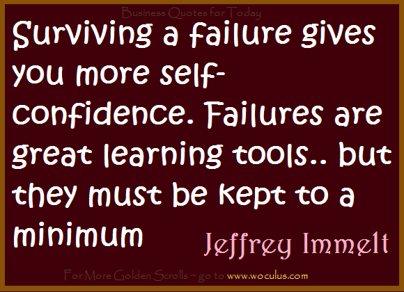 Surviving a failure gives you more self-confidence. Failures are great learning tools.. but they must be kept to a minimum