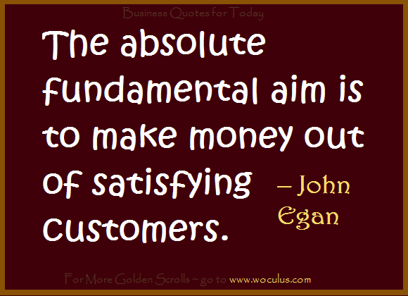 The absolute fundamental aim is to make money out of satisfying customers. – John Egan