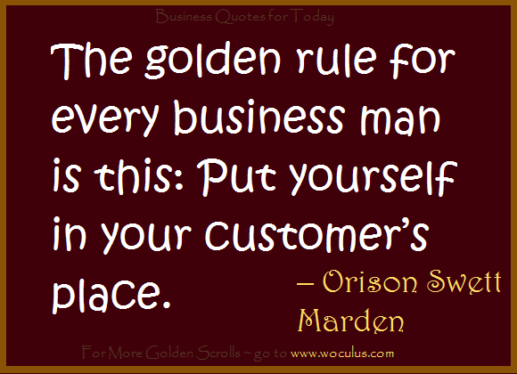The golden rule for business is put yourself in the customers place