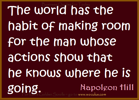 The world has the habit of making room for the man whose actions show that