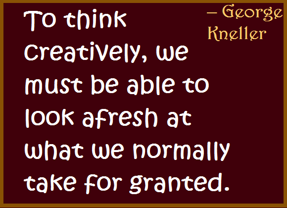 To be able to think creatively, we must look at what we normally take forgranted