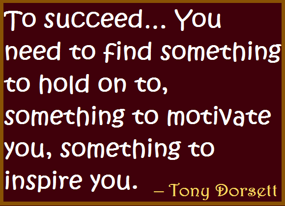 To succeed… You need to find something to hold on to, something to motivate you, something to inspire you